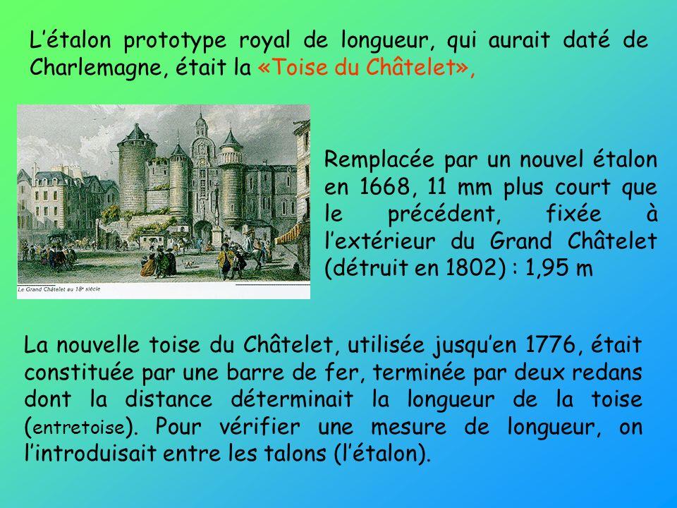 Létalon prototype royal de longueur, qui aurait daté de Charlemagne, était la «Toise du Châtelet», Remplacée par un nouvel étalon en 1668, 11 mm plus