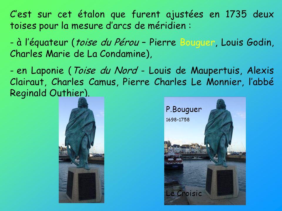 Cest sur cet étalon que furent ajustées en 1735 deux toises pour la mesure darcs de méridien : - à léquateur (toise du Pérou – Pierre Bouguer, Louis G
