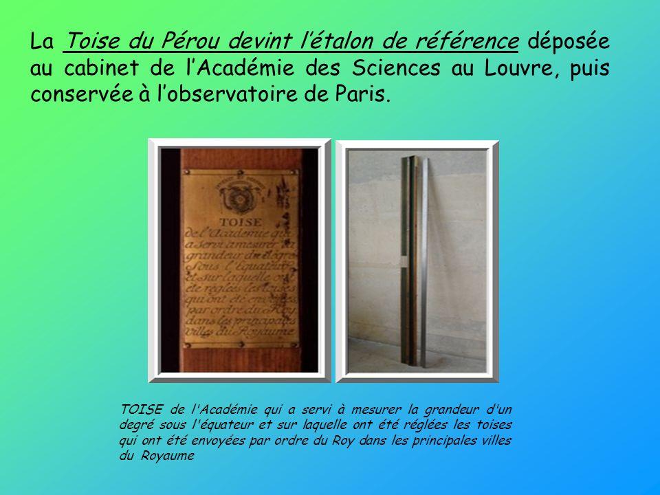 La Toise du Pérou devint létalon de référence déposée au cabinet de lAcadémie des Sciences au Louvre, puis conservée à lobservatoire de Paris. TOISE d