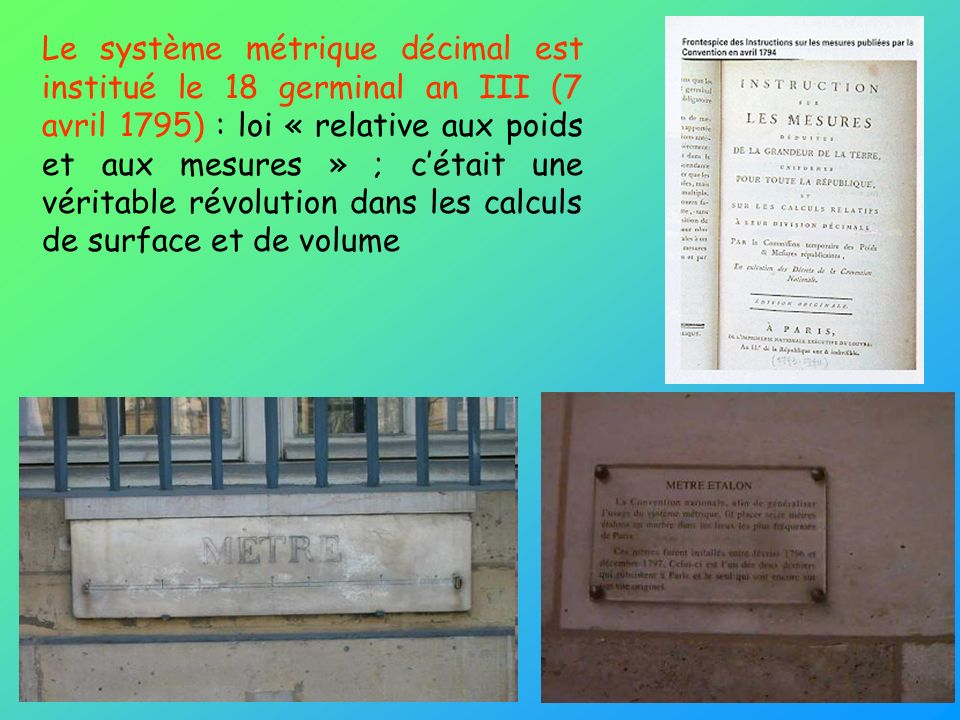 Le système métrique décimal est institué le 18 germinal an III (7 avril 1795) : loi « relative aux poids et aux mesures » ; cétait une véritable révol