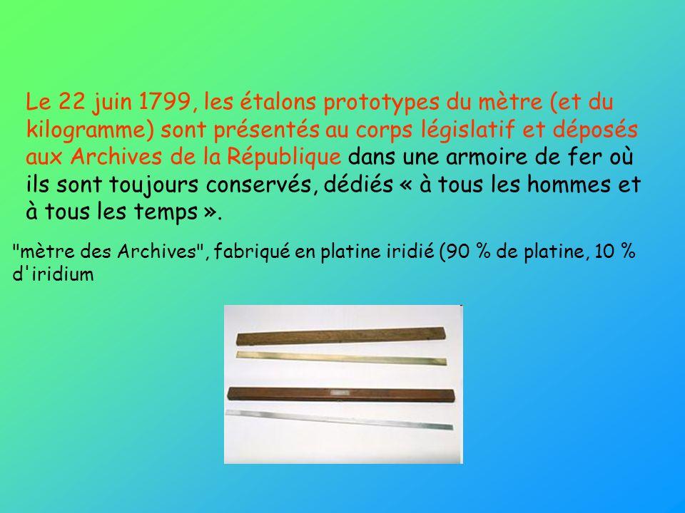 Le 22 juin 1799, les étalons prototypes du mètre (et du kilogramme) sont présentés au corps législatif et déposés aux Archives de la République dans u