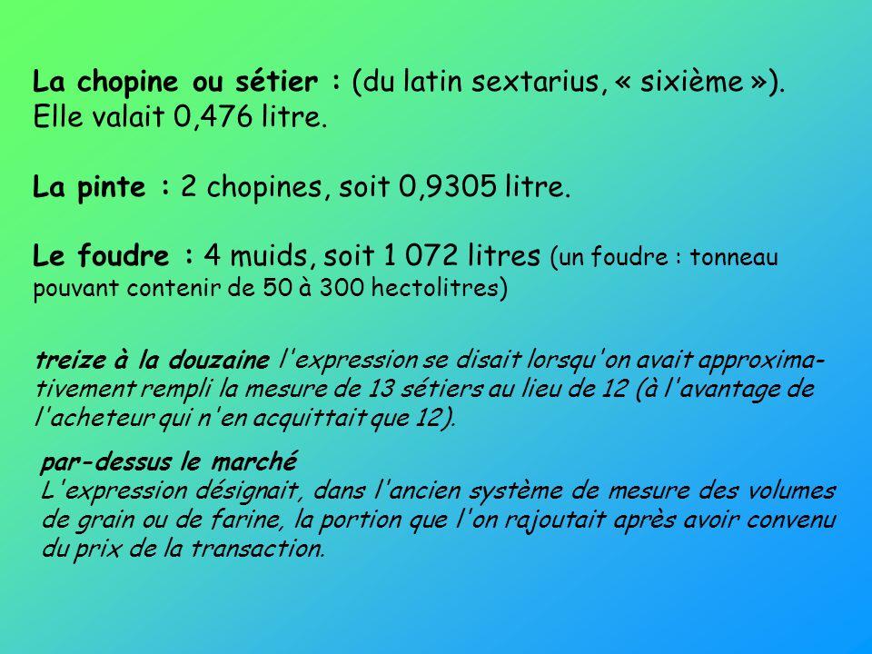 La chopine ou sétier : (du latin sextarius, « sixième »). Elle valait 0,476 litre. La pinte : 2 chopines, soit 0,9305 litre. Le foudre : 4 muids, soit