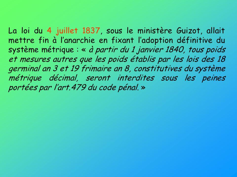 La loi du 4 juillet 1837, sous le ministère Guizot, allait mettre fin à lanarchie en fixant ladoption définitive du système métrique : « à partir du 1