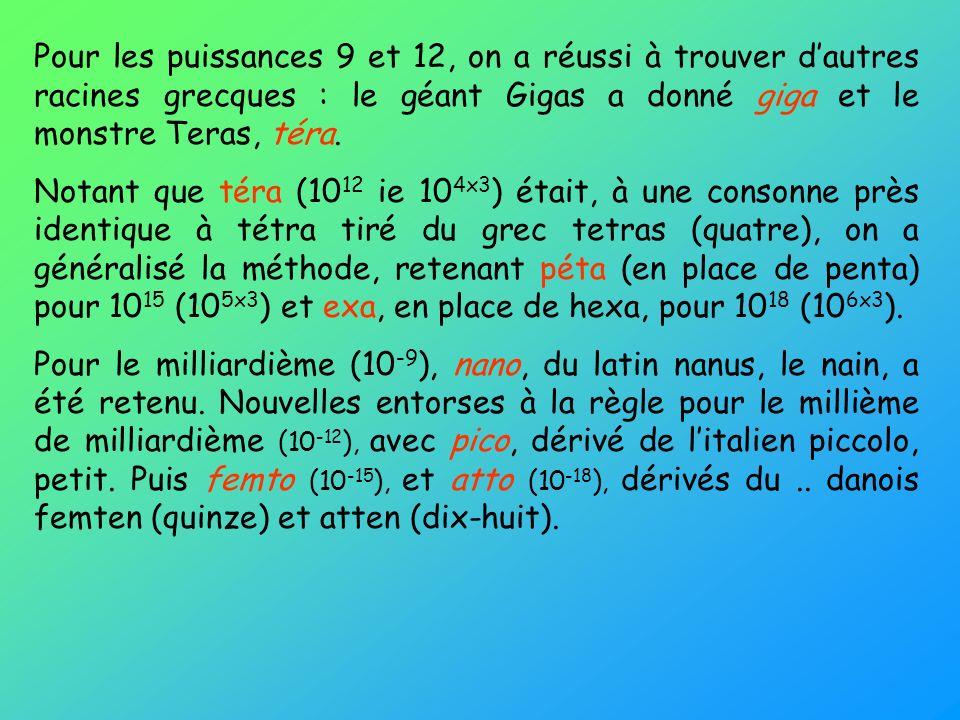 Pour les puissances 9 et 12, on a réussi à trouver dautres racines grecques : le géant Gigas a donné giga et le monstre Teras, téra. Notant que téra (