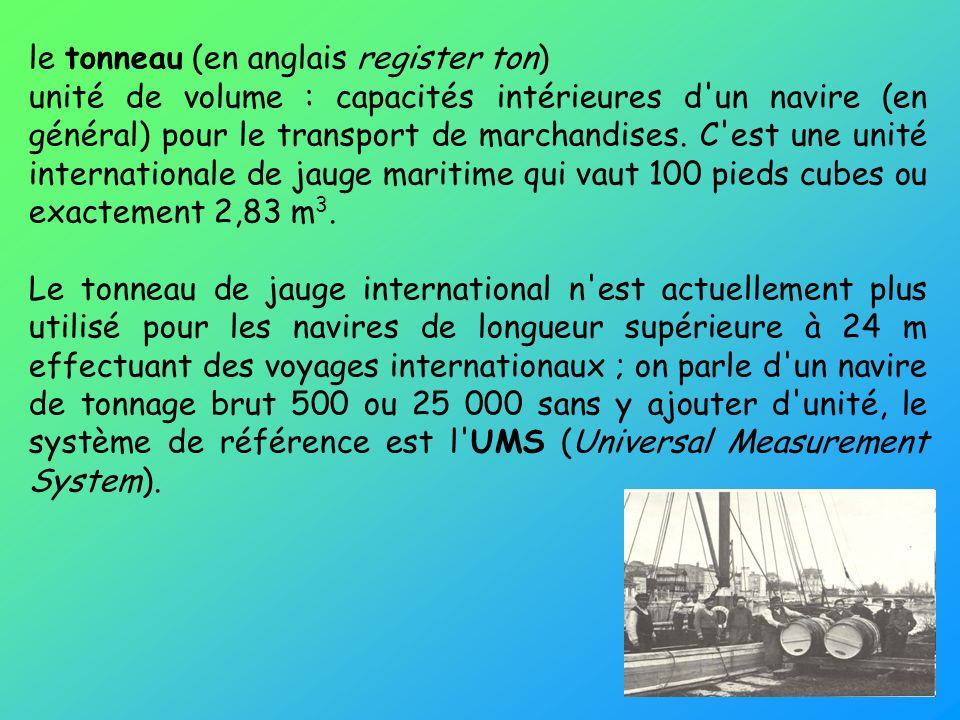 le tonneau (en anglais register ton) unité de volume : capacités intérieures d'un navire (en général) pour le transport de marchandises. C'est une uni
