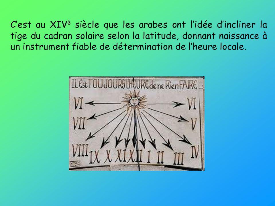Cest au XIV è siècle que les arabes ont lidée dincliner la tige du cadran solaire selon la latitude, donnant naissance à un instrument fiable de déter