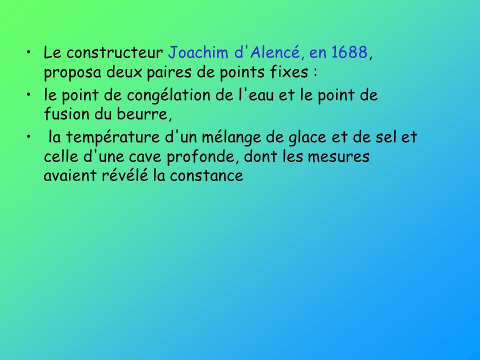 Le constructeur Joachim d'Alencé, en 1688, proposa deux paires de points fixes : le point de congélation de l'eau et le point de fusion du beurre, la