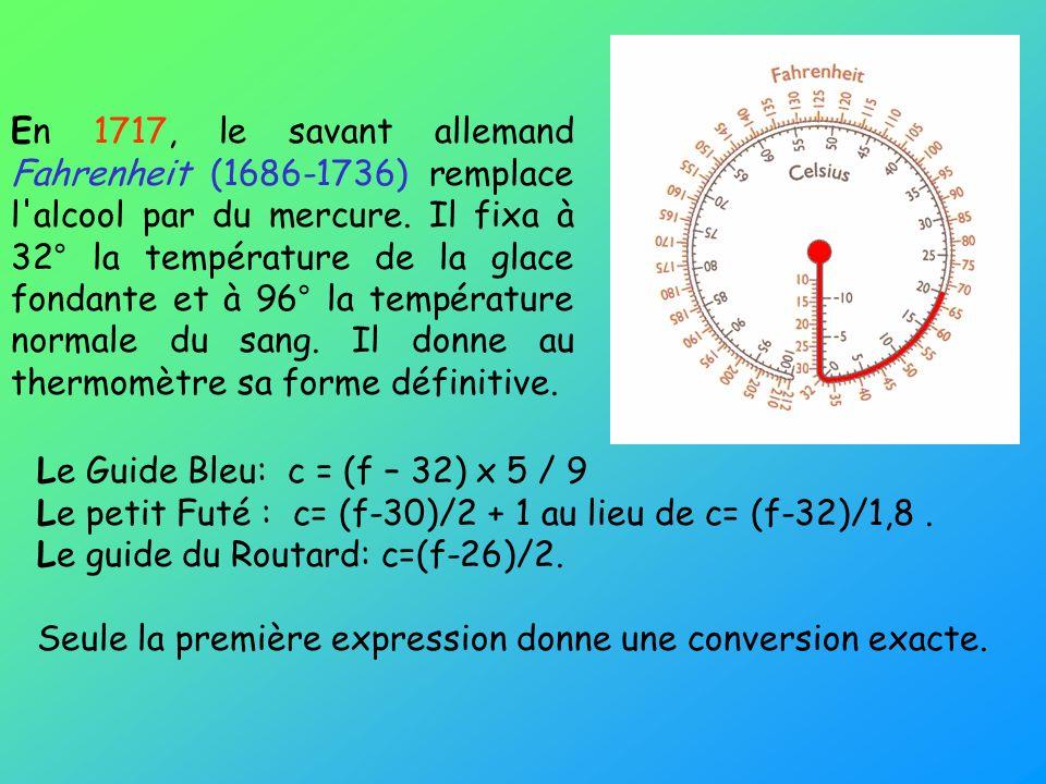 En 1717, le savant allemand Fahrenheit (1686-1736) remplace l'alcool par du mercure. Il fixa à 32° la température de la glace fondante et à 96° la tem