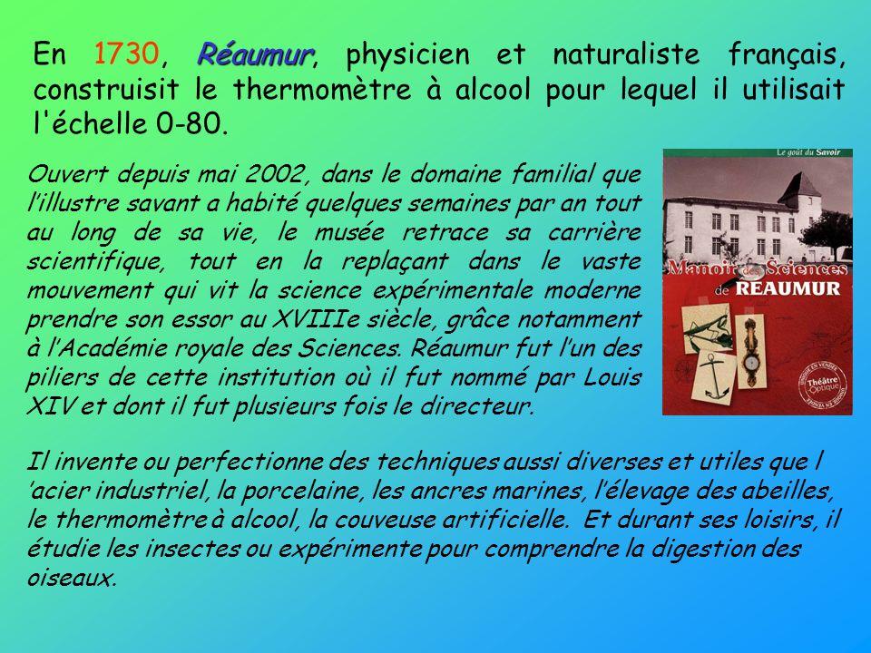 Réaumur En 1730, Réaumur, physicien et naturaliste français, construisit le thermomètre à alcool pour lequel il utilisait l'échelle 0-80. Ouvert depui
