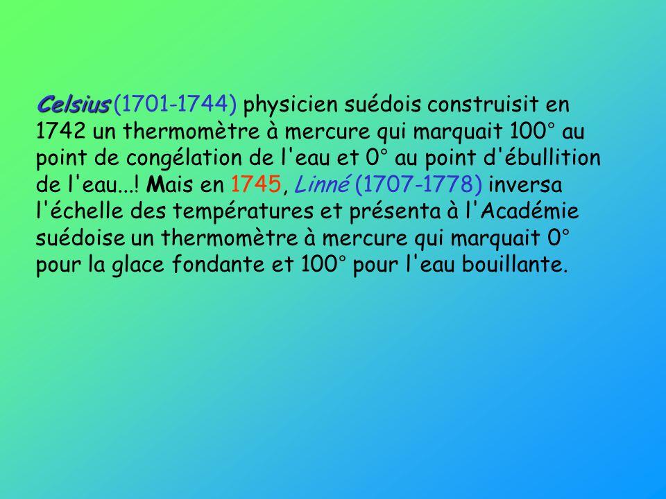 Celsius Celsius (1701-1744) physicien suédois construisit en 1742 un thermomètre à mercure qui marquait 100° au point de congélation de l'eau et 0° au