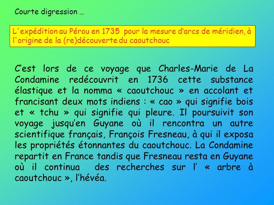 Cest lors de ce voyage que Charles-Marie de La Condamine redécouvrit en 1736 cette substance élastique et la nomma « caoutchouc » en accolant et franc