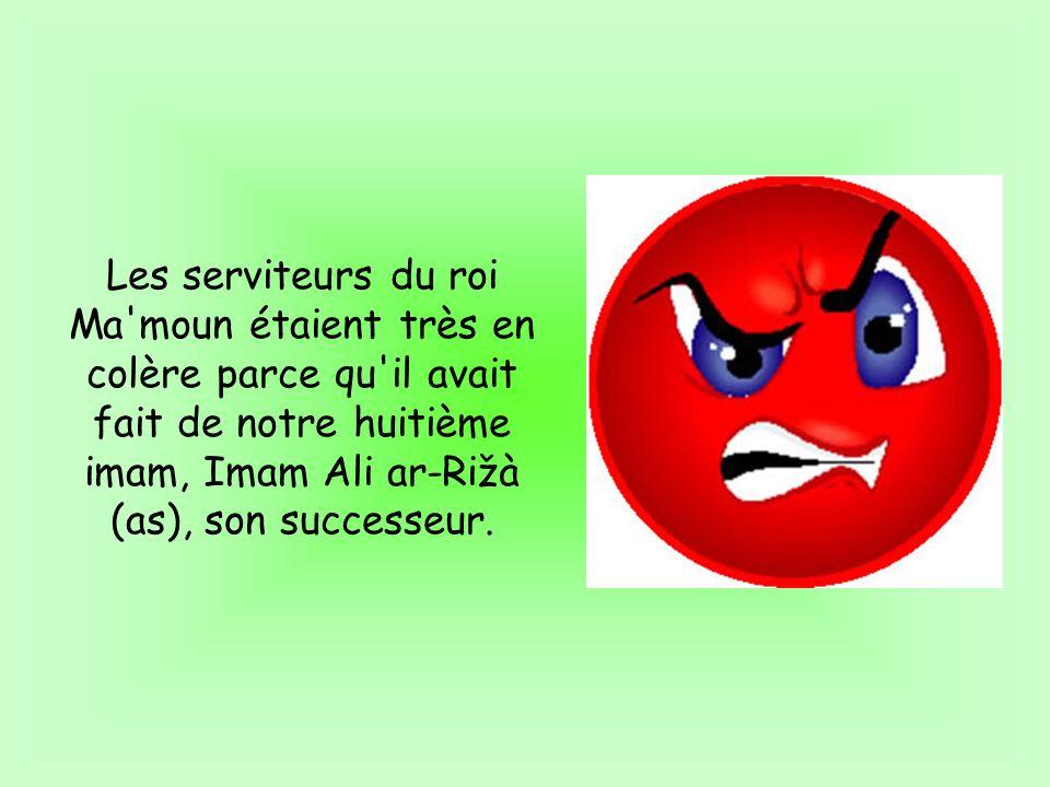 Les serviteurs du roi Ma'moun étaient très en colère parce qu'il avait fait de notre huitième imam, Imam Ali ar-Rižà (as), son successeur.