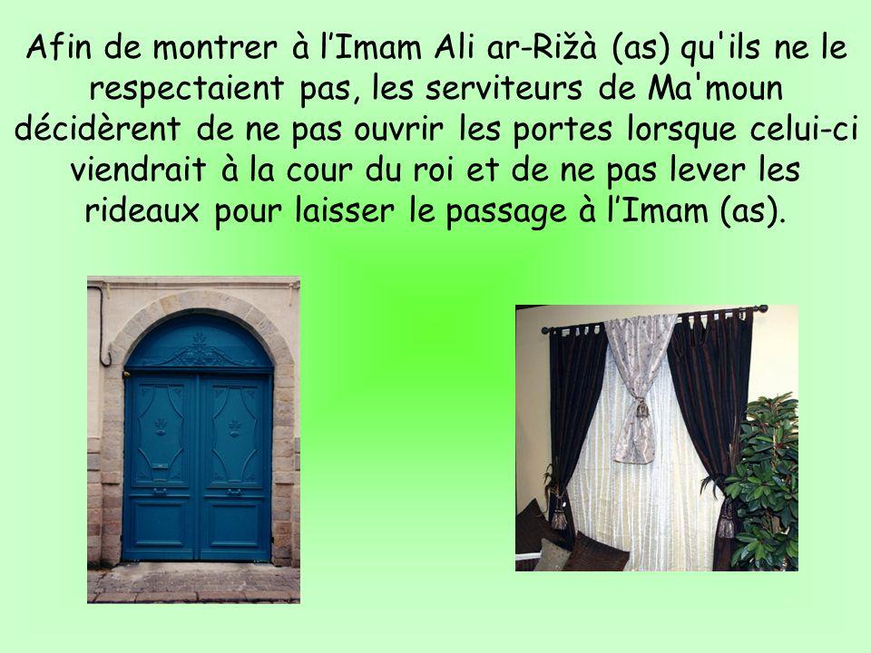 Afin de montrer à lImam Ali ar-Rižà (as) qu'ils ne le respectaient pas, les serviteurs de Ma'moun décidèrent de ne pas ouvrir les portes lorsque celui