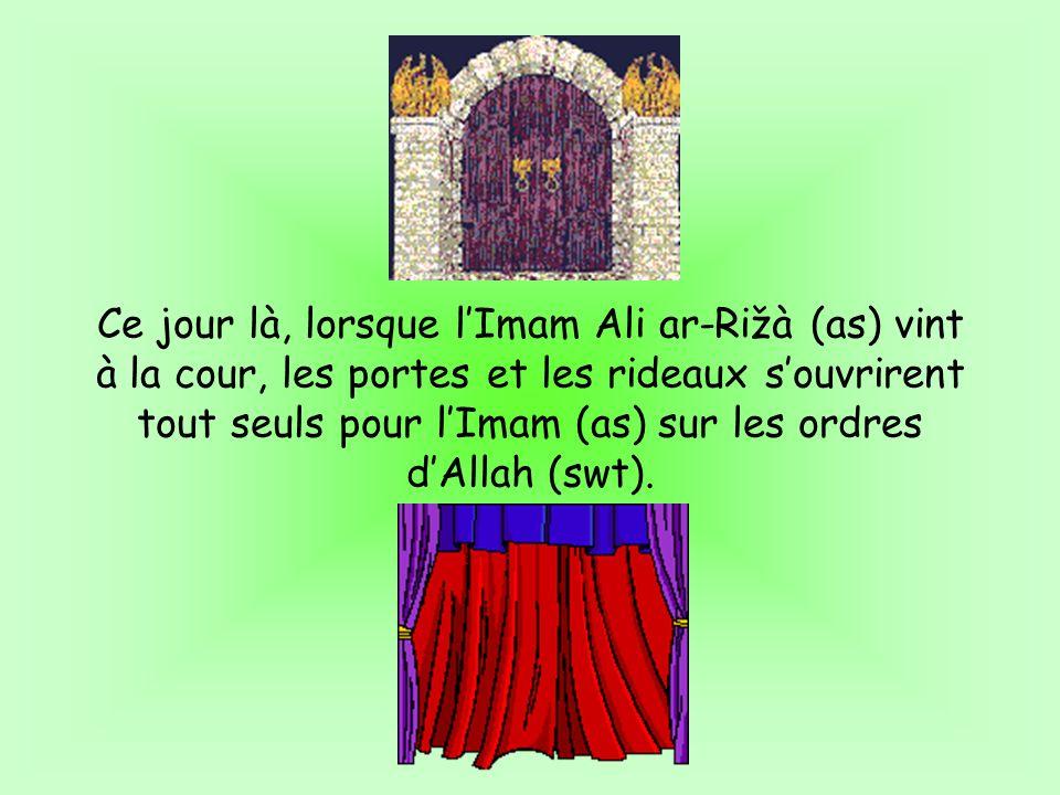 Ce jour là, lorsque lImam Ali ar-Rižà (as) vint à la cour, les portes et les rideaux souvrirent tout seuls pour lImam (as) sur les ordres dAllah (swt)