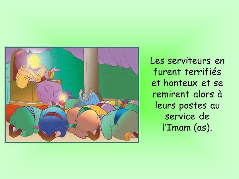 Les serviteurs en furent terrifiés et honteux et se remirent alors à leurs postes au service de lImam (as).