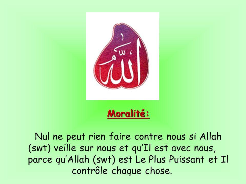 Moralité: Nul ne peut rien faire contre nous si Allah (swt) veille sur nous et quIl est avec nous, parce quAllah (swt) est Le Plus Puissant et Il cont