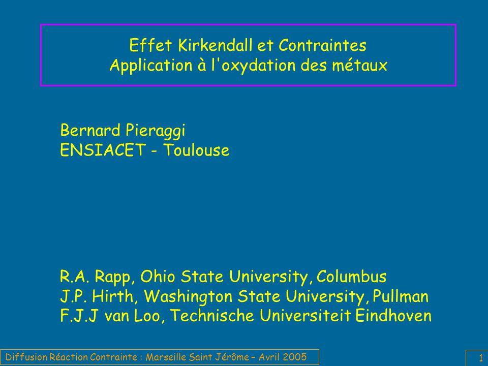 Diffusion Réaction Contrainte : Marseille Saint Jérôme – Avril 2005 1 Effet Kirkendall et Contraintes Application à l oxydation des métaux Bernard Pieraggi ENSIACET - Toulouse R.A.