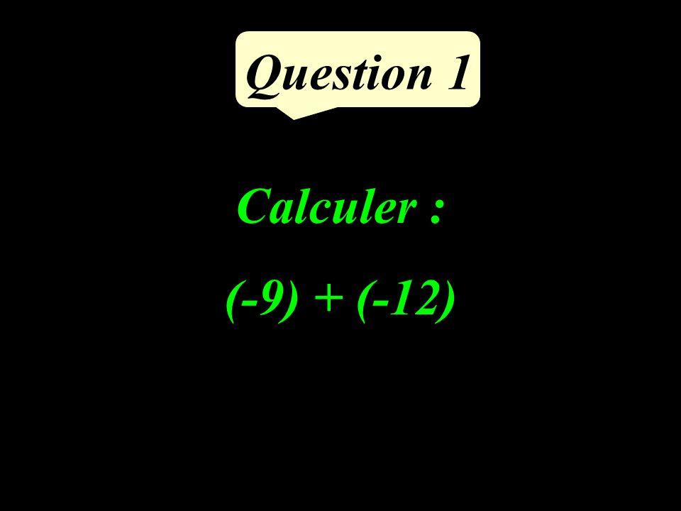 Calculer : (-9) + (-12) Question 1