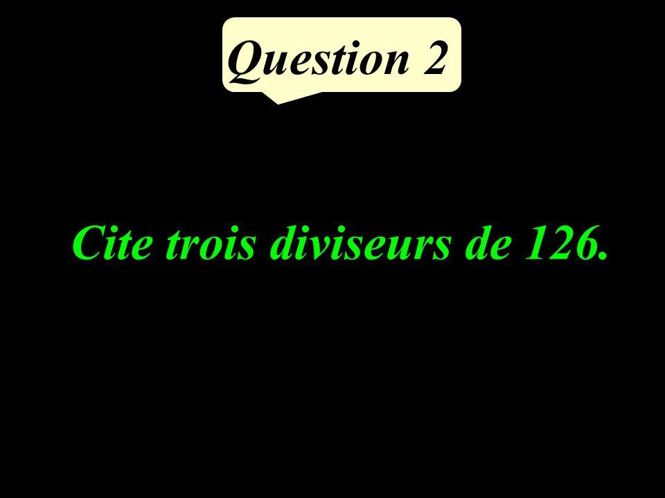Question 2 Cite trois diviseurs de 126.