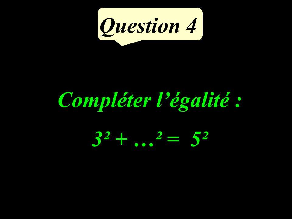 Question 4 Compléter légalité : 3² + …² = 5²