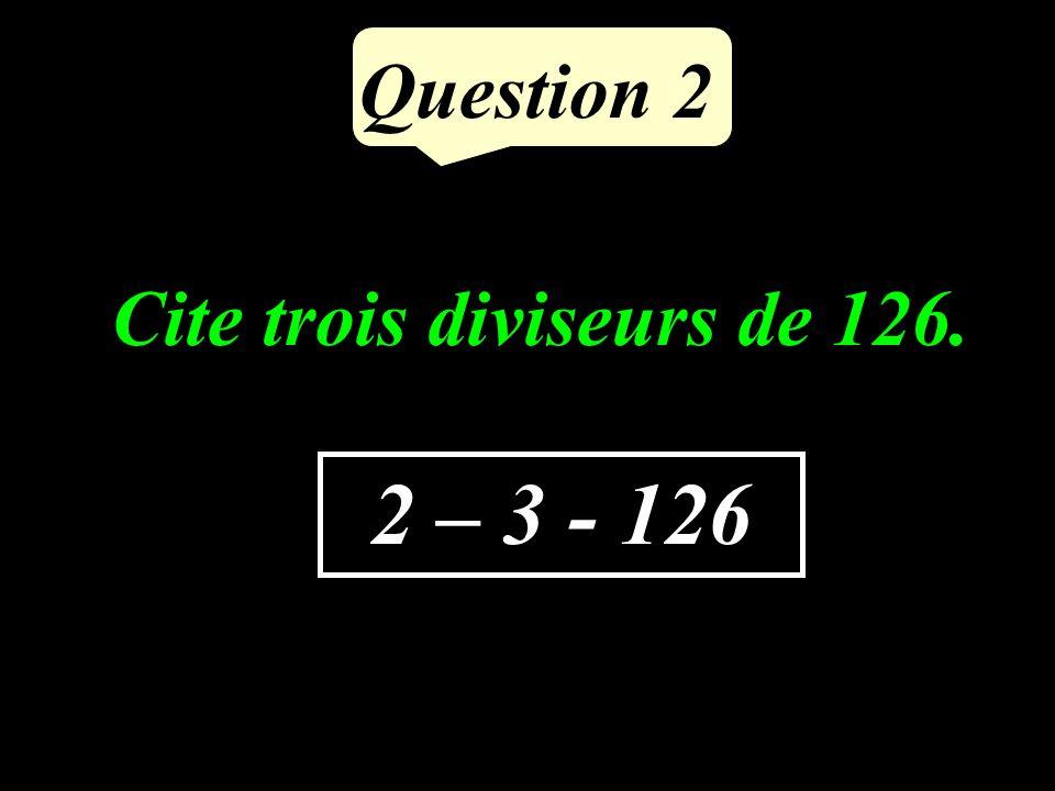 Question 2 2 – 3 - 126 Cite trois diviseurs de 126.