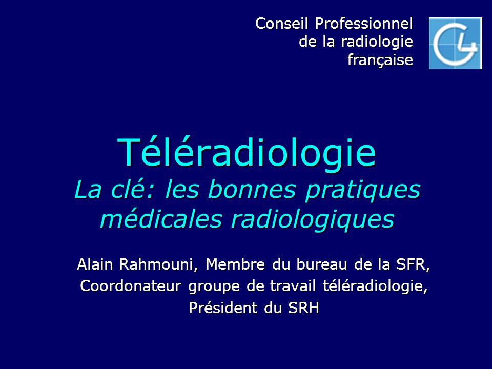 Téléradiologie La clé: les bonnes pratiques médicales radiologiques Alain Rahmouni, Membre du bureau de la SFR, Coordonateur groupe de travail télérad