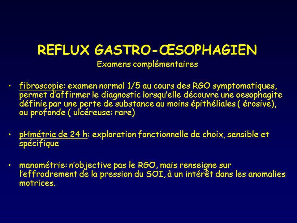 REFLUX GASTRO-ŒSOPHAGIEN Examens complémentaires fibroscopie: examen normal 1/5 au cours des RGO symptomatiques, permet daffirmer le diagnostic lorsqu