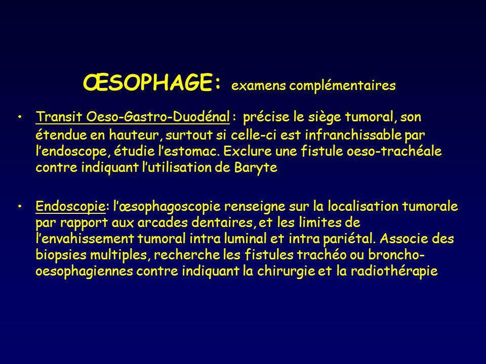 ŒSOPHAGE: examens complémentaires Transit Oeso-Gastro-Duodénal : précise le siège tumoral, son étendue en hauteur, surtout si celle-ci est infranchiss
