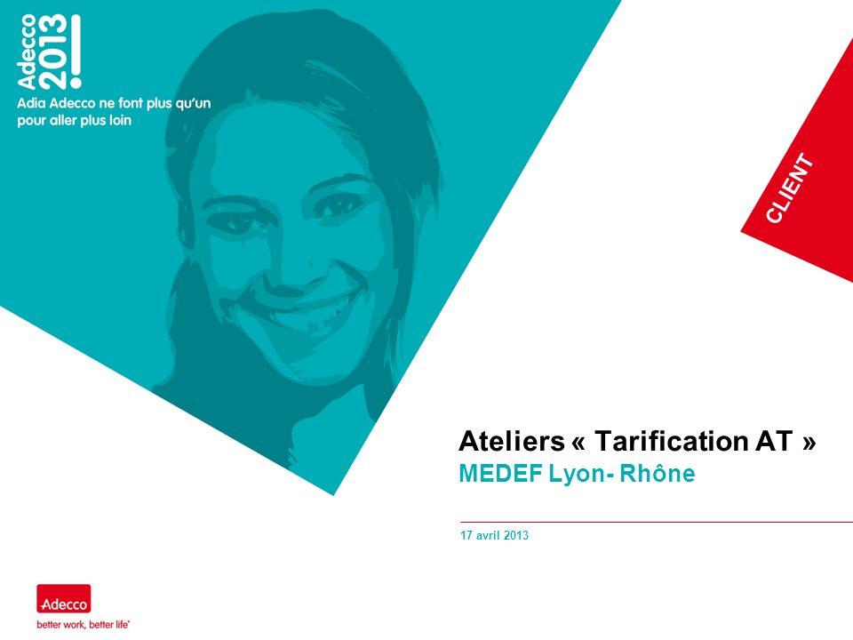 CLIENT 17 avril 2013 Ateliers « Tarification AT » MEDEF Lyon- Rhône