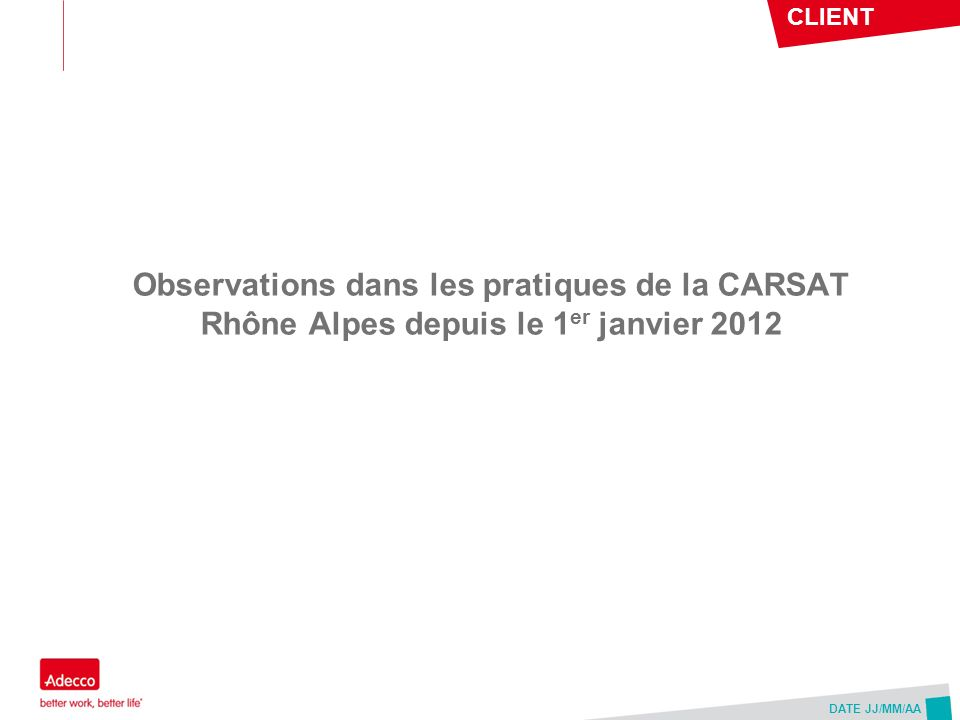 CLIENT DATE JJ/MM/AA Observations dans les pratiques de la CARSAT Rhône Alpes depuis le 1 er janvier 2012