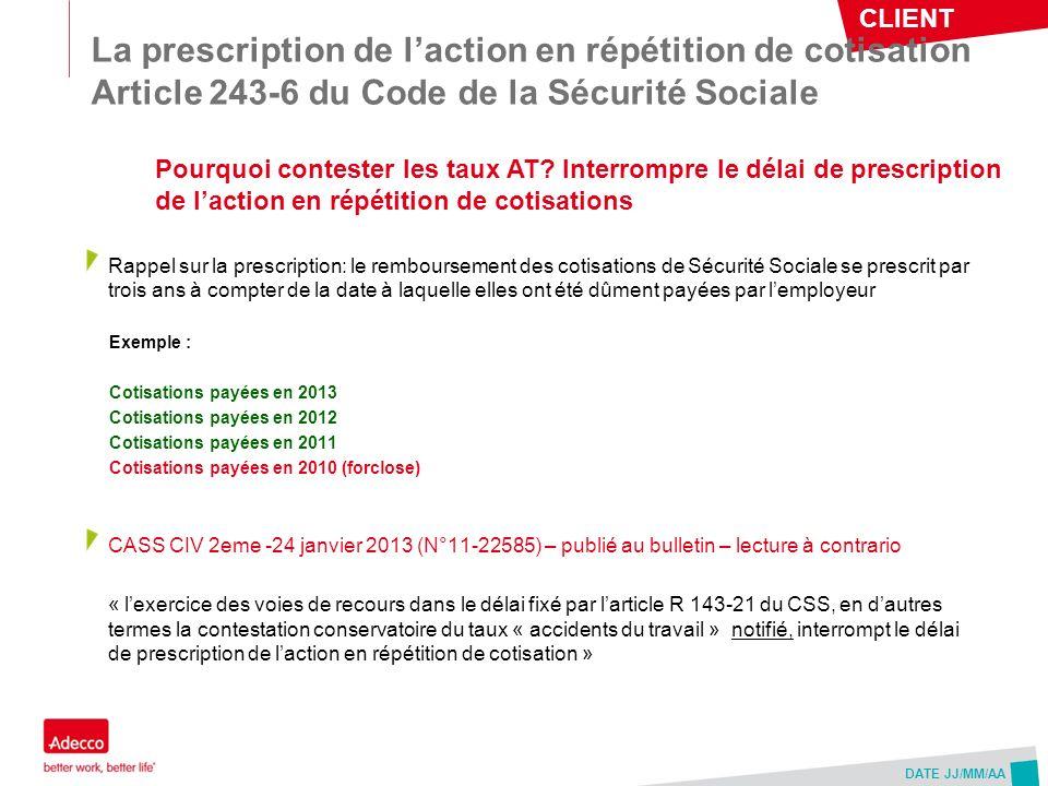 CLIENT DATE JJ/MM/AA La prescription de laction en répétition de cotisation Article 243-6 du Code de la Sécurité Sociale Rappel sur la prescription: l