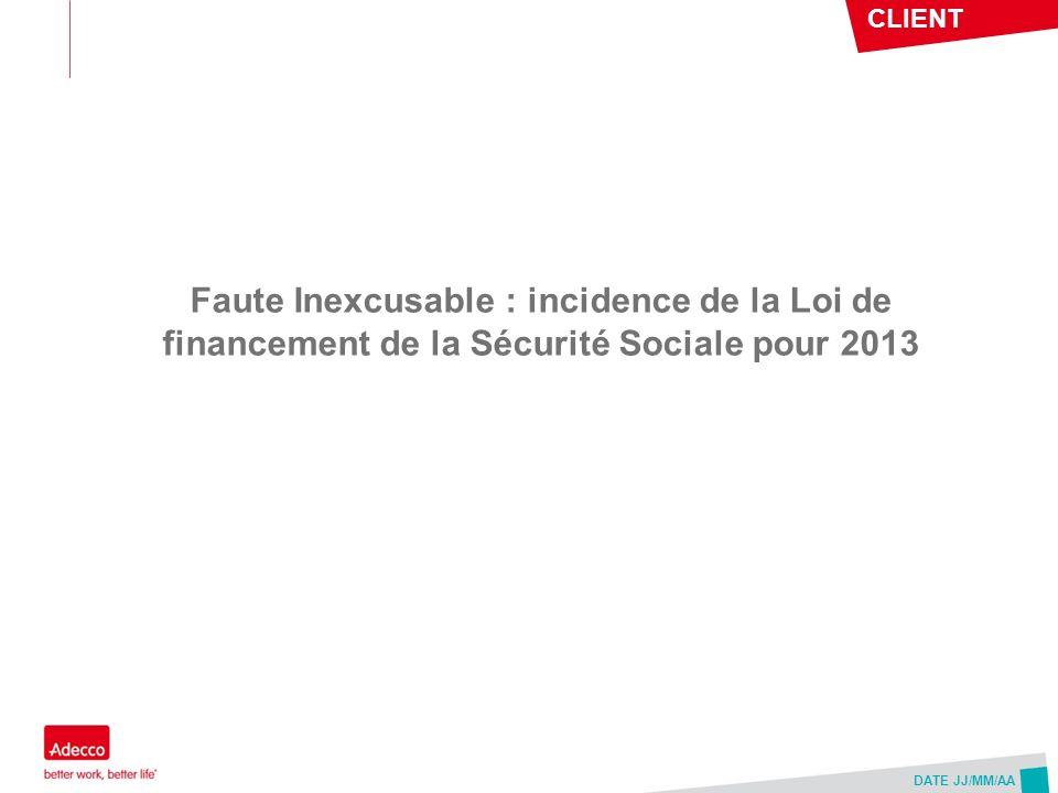 CLIENT DATE JJ/MM/AA Faute Inexcusable : incidence de la Loi de financement de la Sécurité Sociale pour 2013