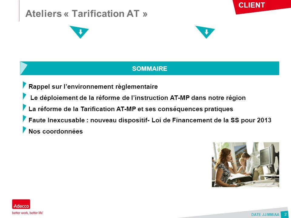 CLIENT DATE JJ/MM/AA Ateliers « Tarification AT » 2 Rappel sur lenvironnement règlementaire Le déploiement de la réforme de linstruction AT-MP dans no