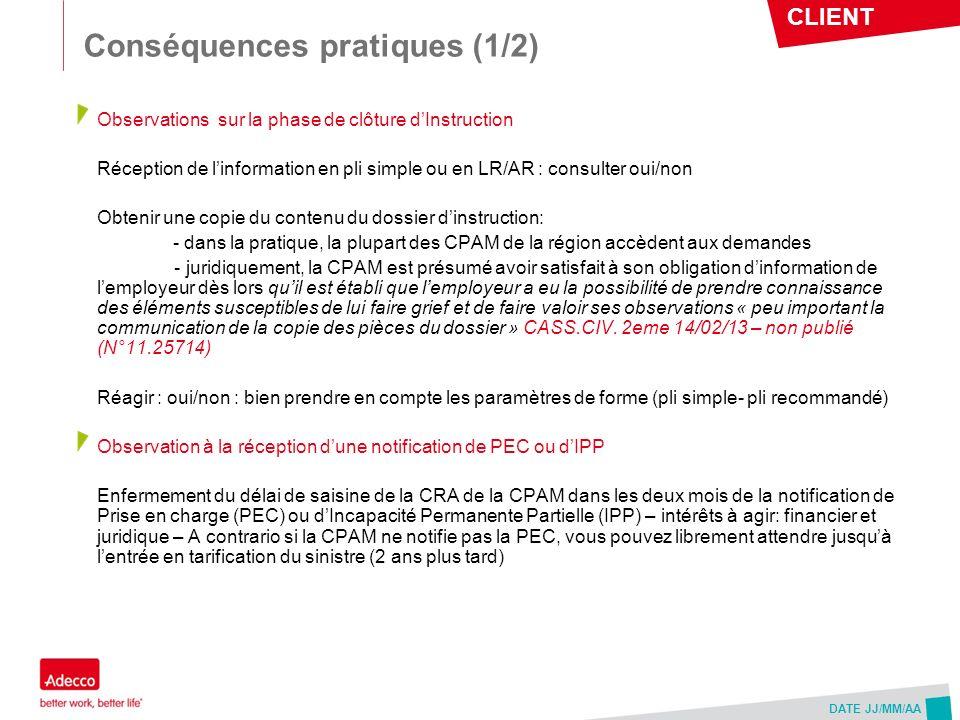 CLIENT DATE JJ/MM/AA Conséquences pratiques (2/2) Réserves employeur motivées : Aucun cas de refus de prise en compte de nos lettres de réserves pour défaut de motivation na été constaté sur le périmètre Rhône- Alpin (non pleinement partagé par le groupe de travail notamment sur lIsère en début de déploiement du décret du 29/07/2009) => de jurisprudence constante, les réserves motivées sont celles qui portent sur les circonstances de temps et de lieux du sinistre.