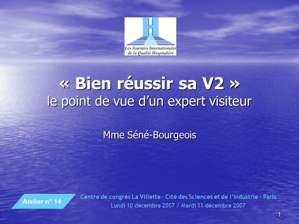1 « Bien réussir sa V2 » le point de vue dun expert visiteur Mme Séné-Bourgeois Centre de congrès La Villette – Cité des Sciences et de lIndustrie – Paris Lundi 10 décembre 2007 / Mardi 11 décembre 2007 Atelier n° 14