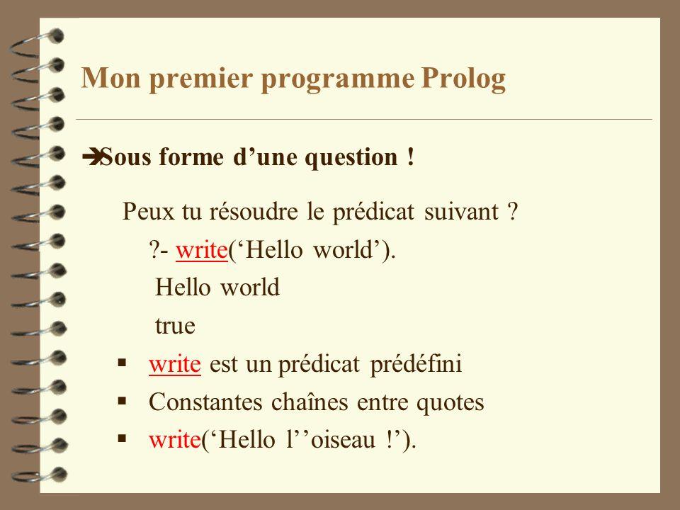 Mon premier programme Prolog è Sous forme dune question ! Peux tu résoudre le prédicat suivant ? ?- write(Hello world). Hello world true write est un