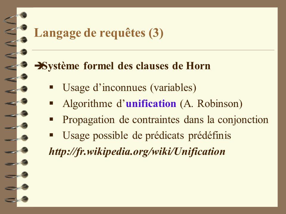 Langage de requêtes (3) è Système formel des clauses de Horn Usage dinconnues (variables) Algorithme dunification (A. Robinson) Propagation de contrai