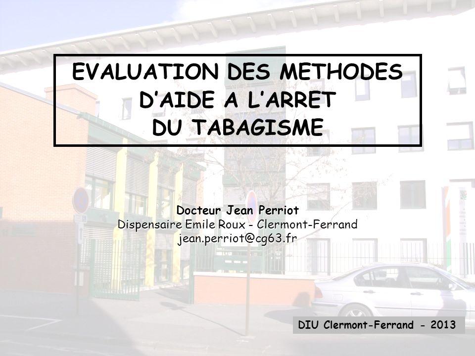 EVALUATION DES METHODES DAIDE A LARRET DU TABAGISME DIU Clermont-Ferrand - 2013 Docteur Jean Perriot Dispensaire Emile Roux - Clermont-Ferrand jean.pe