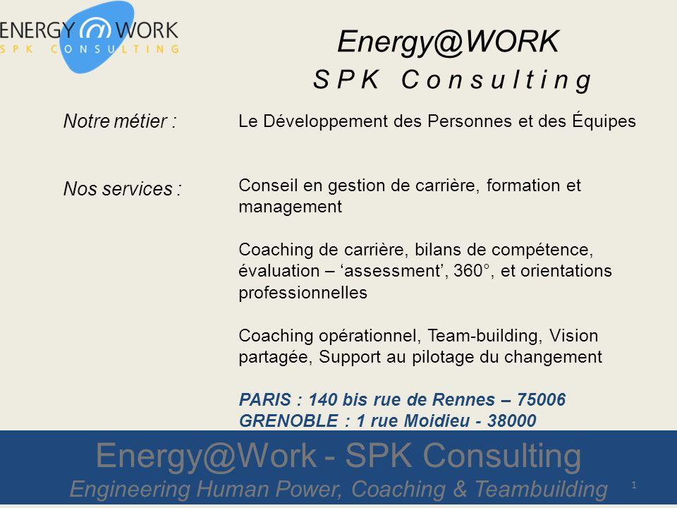 Energy@Work - SPK Consulting Engineering Human Power, Coaching & Teambuilding Notre métier : Nos services : Le Développement des Personnes et des Équipes Conseil en gestion de carrière, formation et management Coaching de carrière, bilans de compétence, évaluation – assessment, 360°, et orientations professionnelles Coaching opérationnel, Team-building, Vision partagée, Support au pilotage du changement PARIS : 140 bis rue de Rennes – 75006 GRENOBLE : 1 rue Moidieu - 38000 1 Energy@WORK S P K C o n s u l t i n g