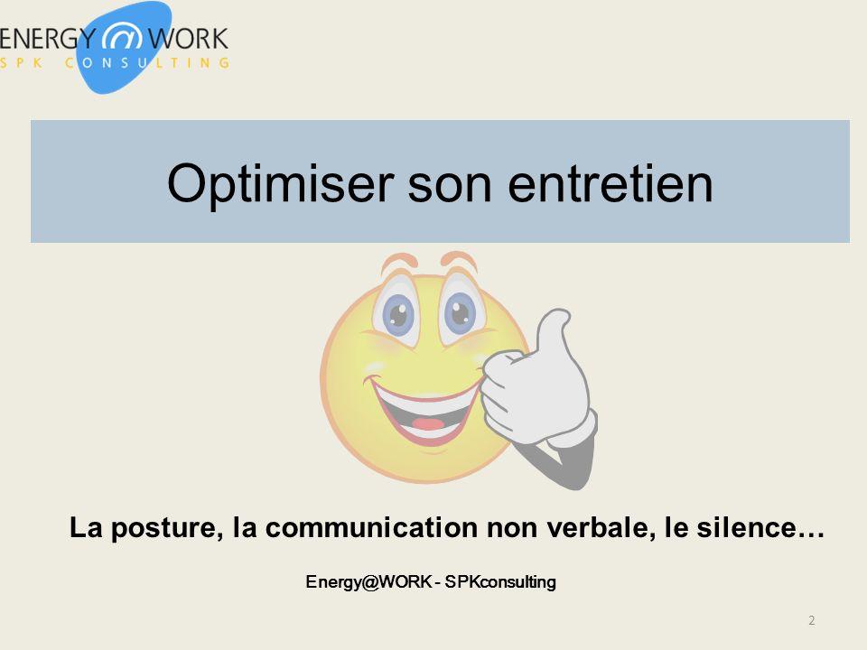 Optimiser son entretien La posture, la communication non verbale, le silence… Energy@WORK - SPKconsulting 2