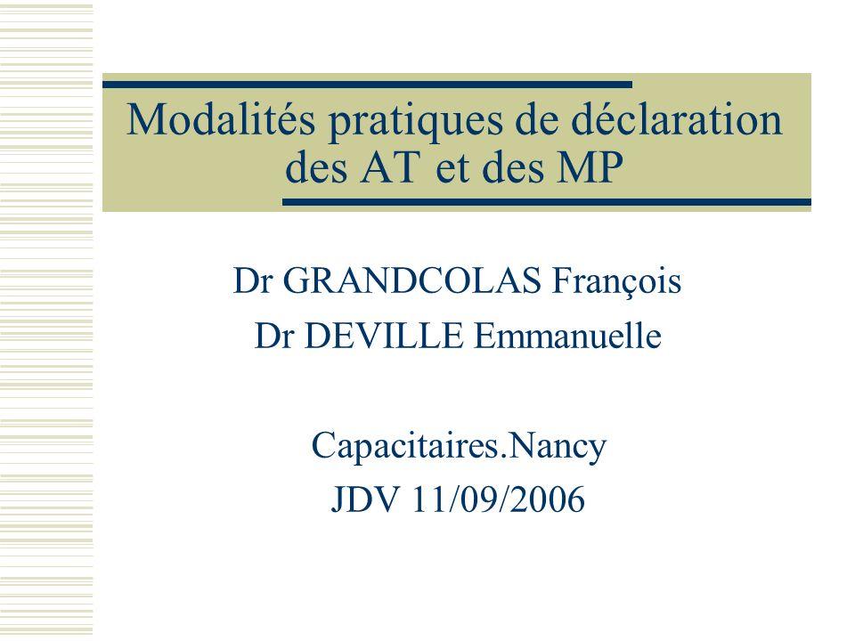 Modalités pratiques de déclaration des AT et des MP Dr GRANDCOLAS François Dr DEVILLE Emmanuelle Capacitaires.Nancy JDV 11/09/2006