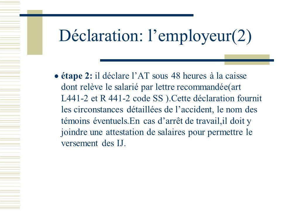 Déclaration:lemployeur (3) Limprimé comporte 4 exemplaires: 1 pour la CPAM,1 pour la CRAM,un pour linspection du travail, 1 pour lemployeur Double obligation de déclaration et de délivrance du triptyque (même en cas de contestation ) Le salarié conserve pendant 2 ans la possibilité de demande de prise en charge à dater du jour de laccident( Art L.431-2 Code SS ).A charge pour la victime dapporter la preuve de la matérialité de laccident et de la causalité avec les lésions présentées.