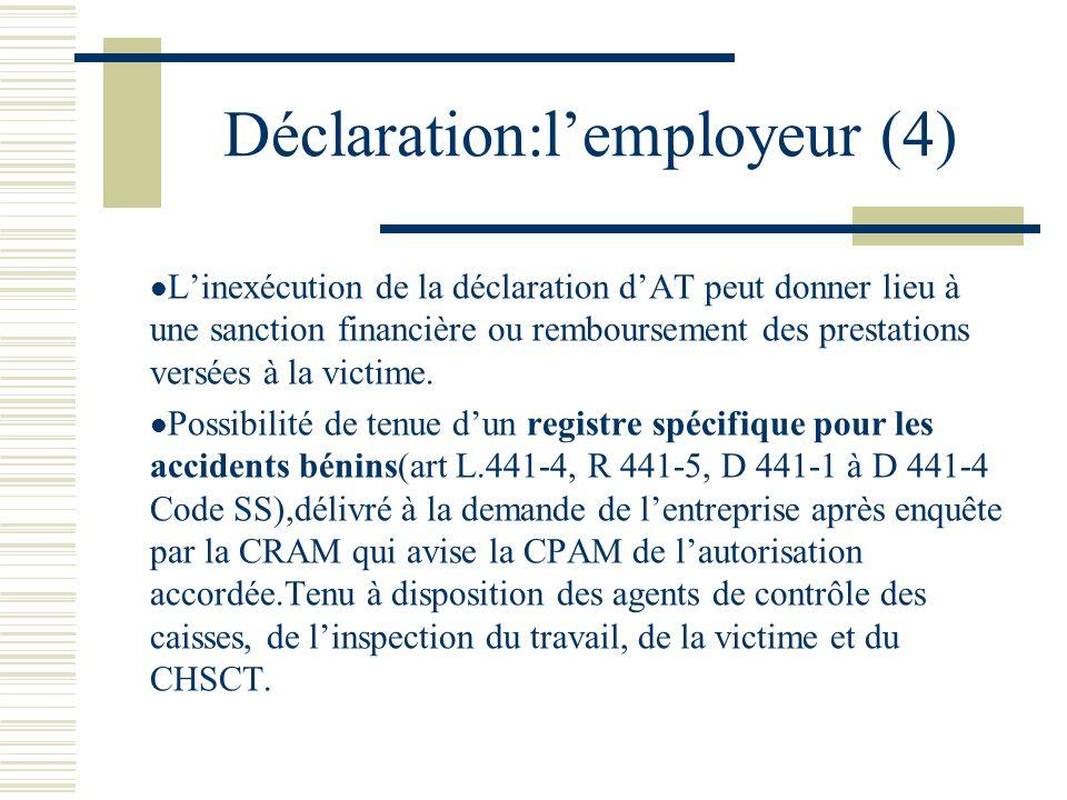 Déclaration:lemployeur (4) Linexécution de la déclaration dAT peut donner lieu à une sanction financière ou remboursement des prestations versées à la