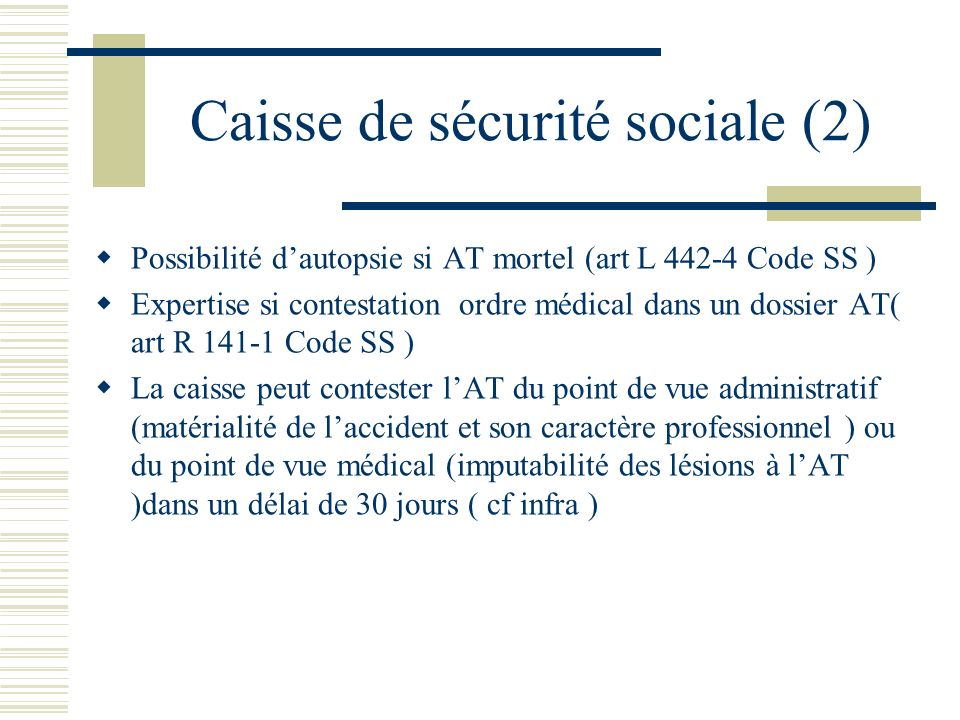 Caisse de sécurité sociale (2) Possibilité dautopsie si AT mortel (art L 442-4 Code SS ) Expertise si contestation ordre médical dans un dossier AT( a