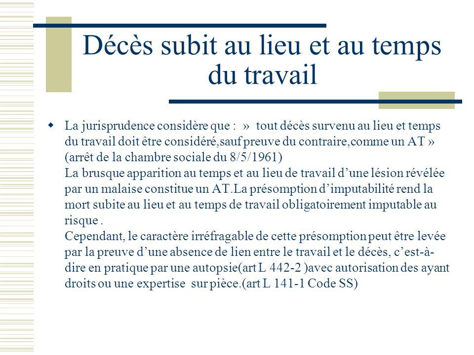 Décès subit au lieu et au temps du travail La jurisprudence considère que : » tout décès survenu au lieu et temps du travail doit être considéré,sauf