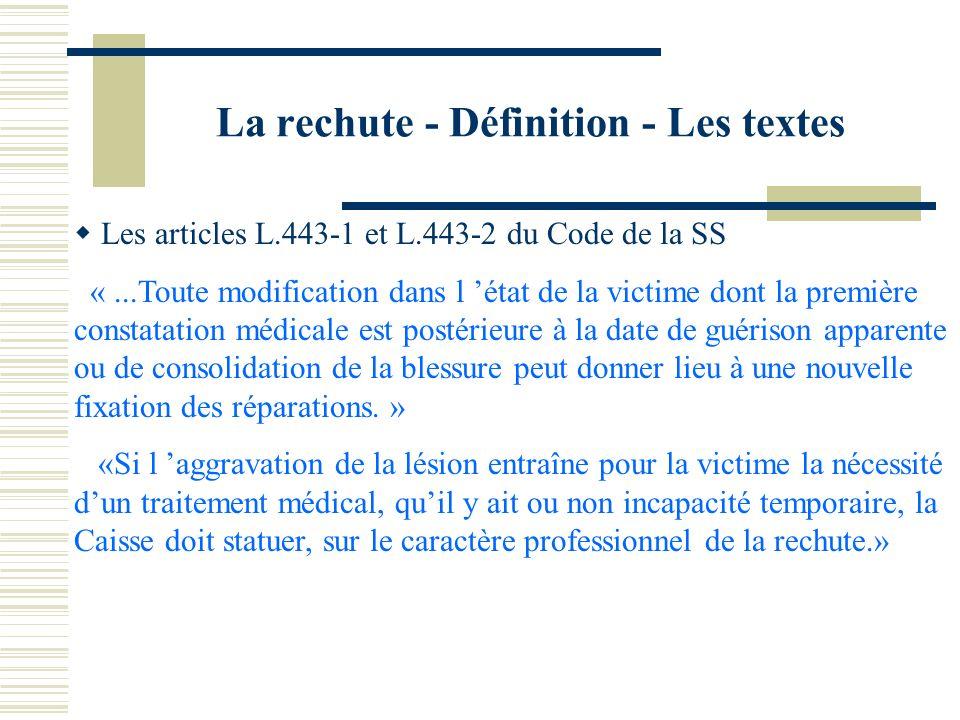 La rechute - Définition - Les textes Les articles L.443-1 et L.443-2 du Code de la SS «...Toute modification dans l état de la victime dont la premièr