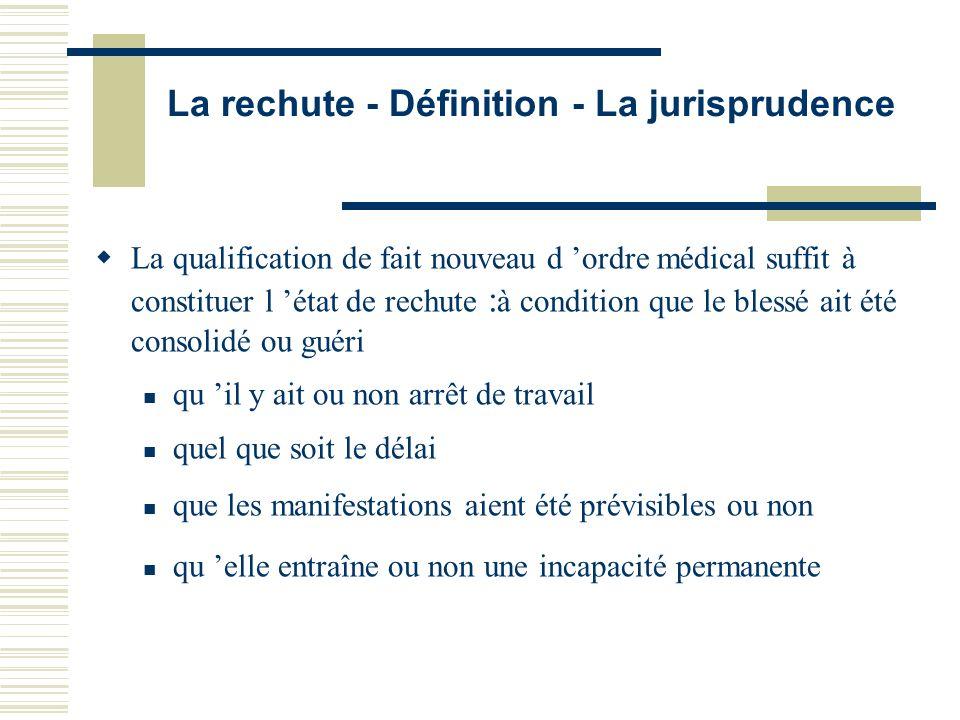 La rechute - Définition - La jurisprudence La qualification de fait nouveau d ordre médical suffit à constituer l état de rechute : à condition que le