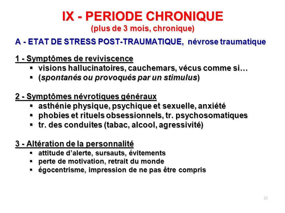 20 IX - PERIODE CHRONIQUE (plus de 3 mois, chronique) A - ETAT DE STRESS POST-TRAUMATIQUE, névrose traumatique 1 - Symptômes de reviviscence visions h