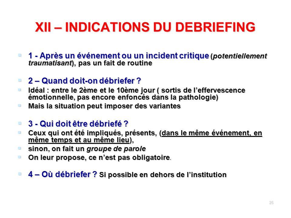 26 XII – INDICATIONS DU DEBRIEFING 1 - Après un événement ou un incident critique (potentiellement traumatisant), pas un fait de routine 1 - Après un