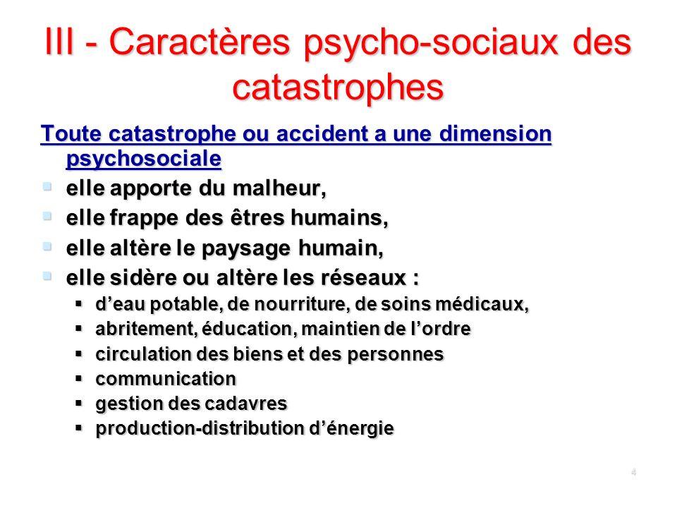 4 III - Caractères psycho-sociaux des catastrophes Toute catastrophe ou accident a une dimension psychosociale elle apporte du malheur, elle apporte d